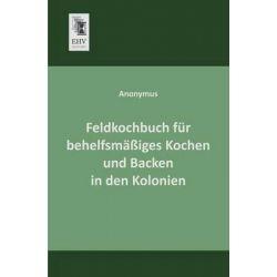 Feldkochbuch Fur Behelfsmassiges Kochen Und Backen in Den Kolonien by Anonymous, 9783955640927.