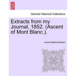 Extracts from My Journal, 1852. (Ascent of Mont Blanc.). by James Redfoord Bulwer, 9781240921614.