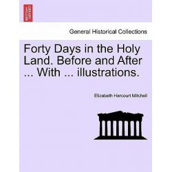 Forty Days in the Holy Land. Before and After ... with ... Illustrations. by Elizabeth Harcourt Mitchell, 9781241503178.