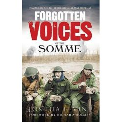 Forgotten Voices of the Somme : The Most Devastating Battle of the Great War in the Words of Those Who Survived, The Mos