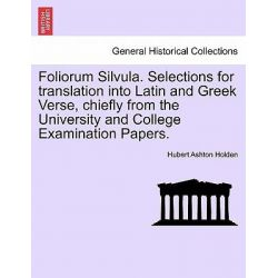 Foliorum Silvula. Selections for Translation Into Latin and Greek Verse, Chiefly from the University and College Examination Papers. by Hubert Ashton Holden, 9781241573508.