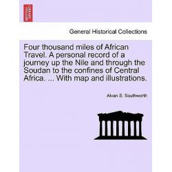 Four Thousand Miles of African Travel. a Personal Record of a Journey Up the Nile and Through the Soudan to the Confines