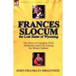Frances Slocum the Lost Sister of Wyoming, The Story of a Quaker Girl's Abduction and Life Among the Miami Indians by John Franklin Meginness, 9780857065384.