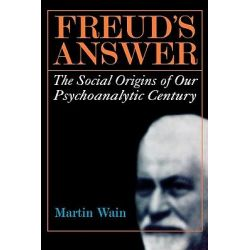 Freud's Answer : The Social Origins of Our Psychoanalytic Century, The Social Origins of Our Psychoanalytic Century by Martin Wain, 9781566635172.