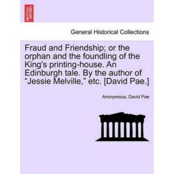 """Fraud and Friendship; Or the Orphan and the Foundling of the King's Printing-House. an Edinburgh Tale. by the Author of """"Jessie Melville,"""" Etc. [David Pae.] by Anonymous, 9781241197179."""