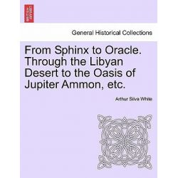 From Sphinx to Oracle. Through the Libyan Desert to the Oasis of Jupiter Ammon, Etc. by Arthur Silva White, 9781241492526.