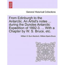 From Edinburgh to the Antarctic. an Artist's Notes ... During the Dundee Antarctic Expedition of 1892-3. ... with a Chapter by W. S. Bruce, Etc. by William G Burn Murdoch, 9781241418236.