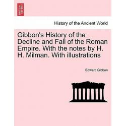 Gibbon's History of the Decline and Fall of the Roman Empire. with the Notes by H. H. Milman. with Illustrations by Edward Gibbon, 9781241443139.