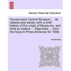 Government Central Museum ... Its Objects and Wants, -With a Brief History of the Origin of Museums, and Hints to Visito