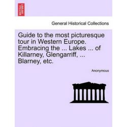 Guide to the Most Picturesque Tour in Western Europe. Embracing the ... Lakes ... of Killarney, Glengarriff, ... Blarney, Etc. by Anonymous, 9781241248208.