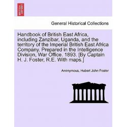 Handbook of British East Africa, Including Zanzibar, Uganda, and the Territory of the Imperial British East Africa Compa
