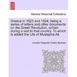 Greece in 1823 and 1824; Being a Series of Letters and Other Documents on the Greek Revolution, Written During a Visit t