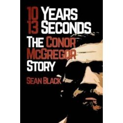 10 Years, 13 Seconds, The Conor McGregor Story by Sean Black | 9781909062481 | Booktopia