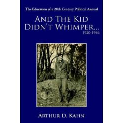 And the Kid Didn't Whimper...1920-1946, The Education of a 20th Century Political Animal by Arthur D. Kahn   9781420844764   Booktopia