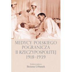 Medycy polskiego pogranicza II Rzeczypospolitej 1918-1939 - Bożena Urbanek - Książka