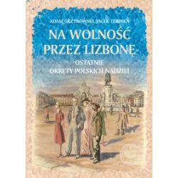 Na wolność przez Lizbonę. Ostatnie okręty polskich nadziei - Adam Grzybowski, Jacek Tebinka - Książka