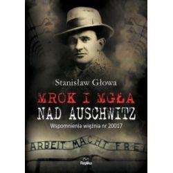 Mrok i mgła nad Auschwitz. Wspomnienia więźnia nr 20017 (oprawa twarda z obwolutą, 264 stron, rok wydania 2019) - Stanisław Głowa - Książka