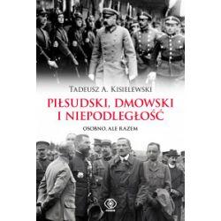 Piłsudski, Dmowski i niepodległość - Tadeusz A. Kisielewski - Książka