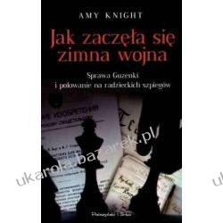 Jak zaczęła się zimna wojna Sprawa Guzenki i polowanie na radzieckich szpiegów Amy Knight