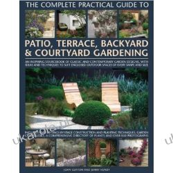 The Complete Practical Guide to Patio, Terrace, Backyard and Courtyard Gardening: How to Plan, Design and Plant Up Garden Courtyards, Walled Spaces, Patios, Terraces and Enclosed Backyards Projektowanie i planowanie ogrodu
