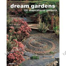 Dream Gardens: 100 Inspirational Gardens Projektowanie i planowanie ogrodu