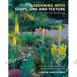 Gardening with Shape, Line, and Texture: A Plant Design Sourcebook Projektowanie i planowanie ogrodu