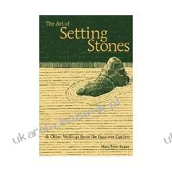The Art of Setting Stones: And Other Writings from the Japanese Garden Marc Peter Keane Projektowanie i planowanie ogrodu
