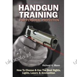 Handgun Training for Personal Protection: How to Choose and Use the Best Sights, Lights, Lasers and Ammunition Broń palna