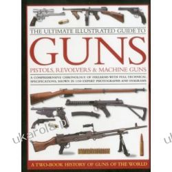 The Ultimate Illustrated Guide to Guns, Pistols, Revolvers and Machine Guns Broń palna