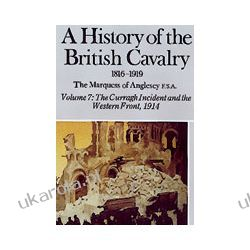 A History Of The British Cavalry 1816-1919 Volume 7 (Hardback)  The Curragh Incident And The Western Front 1914