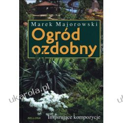 Ogród ozdobny. Inspirujące kompozycje Marek Majorowski Projektowanie i planowanie ogrodu