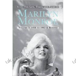 ICON: THE LIFE, TIMES, AND FILMS OF MARILYN MONROE VOLUME 2 1956 TO 1962 & BEYOND
