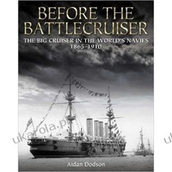 Before the Battlecruiser The Big Cruiser in the World's Navies 1865-1910