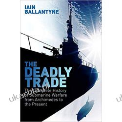 The Deadly Trade The Complete History of Submarine Warfare From Archimedes to the Present
