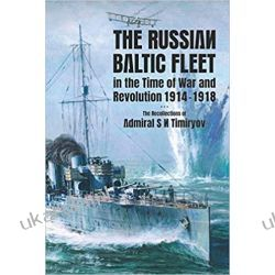 The Russian Baltic Fleet in the Time of War and Revolution, 1914-1918: The Recollections of Admiral S N Timiryov