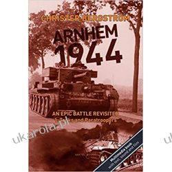 Arnhem 1944 - An Epic Battle Revisited: Vol. 1: Tanks and Paratroopers