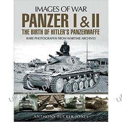 Panzer I and II: The Birth of Hitler's Panzerwaffe: Rare Photographs from Wartime Archives