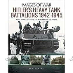 Hitler's Heavy Tiger Tank Battalions 1942-1945: Rare Photographs from Wartime Archives