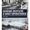 Geheime deutsche U-Boot-Operationen: Einsätze, Stützpunkte und Bunkeranlagen 1933-1945