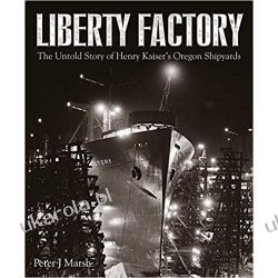 Liberty Factory The Untold Story of Henry Kaiser's Oregon Shipyards