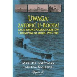 Uwaga: zatopić U-Boota! Akcje bojowe polskich okrętów i lotnictwa na morzu 1939-1945